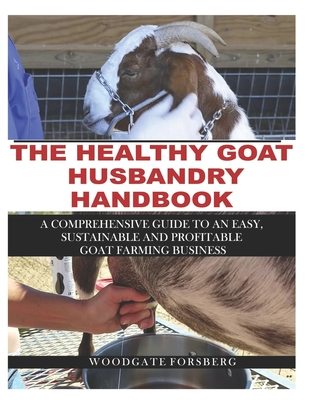 The Healthy Goat Husbandry Handbook: A Comprehensive Guide to an Easy, Sustainable and Profitable Goat Farming Business Cover Image