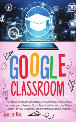 Google Classroom: The Effective Practical System to Rapidly Implement and Innovate your Remote Digital Teaching Skills and be a Brillian Cover Image