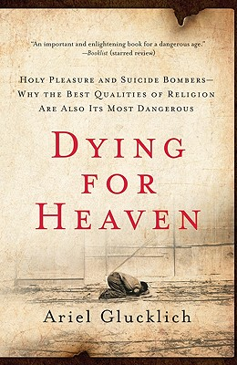 Dying for Heaven: Holy Pleasure and Suicide Bombers--Why the Best Qualities of Religion Are Also Its Most Dangerous Cover Image