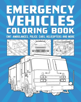 Emergency Vehicles Coloring Book: EMT Ambulances, Police Cars, Helicopters And More Cover Image
