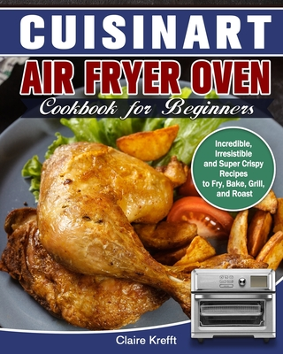 Cuisinart Air Fryer Oven Cookbook for Beginners: Incredible, Irresistible and Super Crispy Recipes to Fry, Bake, Grill, and Roast Cover Image