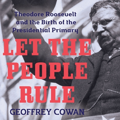 Let the People Rule Lib/E: Theodore Roosevelt and the Birth of the Presidential Primary Cover Image