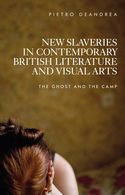 New Slaveries in Contemporary British Literature and Visual Arts: The Ghost and the Camp Cover Image