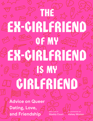The Ex-Girlfriend of My Ex-Girlfriend Is My Girlfriend: Advice on Queer Dating, Love, and Friendship Cover Image