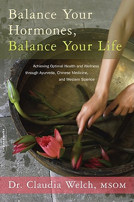 Balance Your Hormones, Balance Your Life: Achieving Optimal Health and Wellness through Ayurveda, Chinese Medicine, and Western Science Cover Image