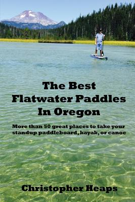The Best Flatwater Paddles in Oregon: More Than 50 Great Places to Take Your Standup Paddleboard, Kayak, or Canoe Cover Image