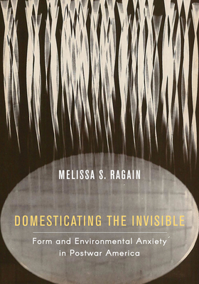 Domesticating the Invisible: Form and Environmental Anxiety in Postwar America Cover Image