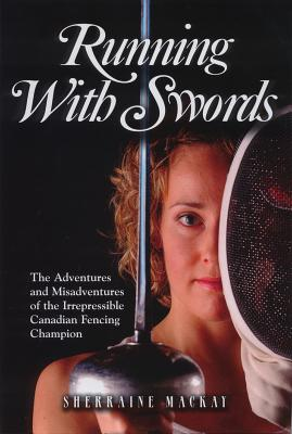 Running with Swords: The Adventures and Misadventures of an Irrepressible Canadian Fencing Champion Cover Image