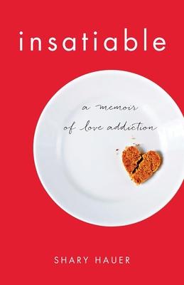 Insatiable: A Memoir of Love Addiction Cover Image