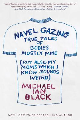 Navel Gazing: True Tales of Bodies, Mostly Mine (but also my mom's, which I know sounds weird) Cover Image