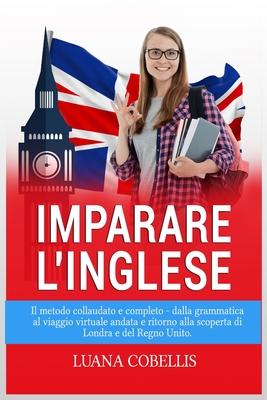 Imparare l'Inglese: Il Metodo Collaudato E Completo - Dalla Grammatica Al Viaggio Virtuale Andata E Ritorno Alla Scoperta Di Londra E del Cover Image