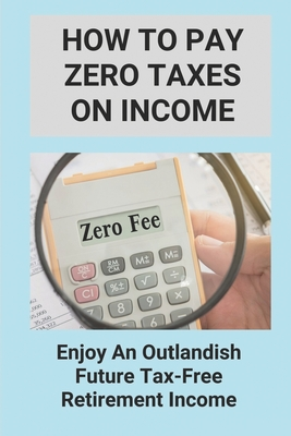 How To Pay Zero Taxes On Income: Enjoy An Outlandish Future Tax-Free Retirement Income: Simple Ways To Avoid Paying Taxes Legally Cover Image