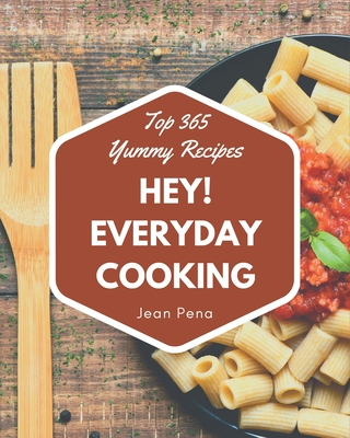 Hey! Top 365 Yummy Everyday Cooking Recipes: Let's Get Started with The Best Yummy Everyday Cooking Cookbook! Cover Image
