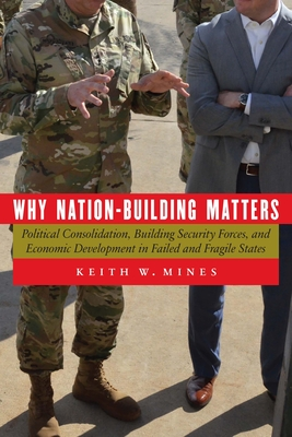 Why Nation-Building Matters: Political Consolidation, Building Security Forces, and Economic Development in Failed and Fragile States Cover Image