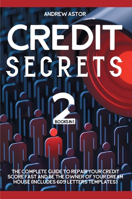 Credit Secrets: 2 Books in 1 - The Complete Guide To Repair Your Credit Score Fast And Be The Owner Of Your Dream House (Includes 609 Cover Image