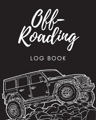Off Roading Log Book: Back Roads Adventure - 4-Wheel Drive Trails - Hitting The Trails - Desert Byways - Notebook - Racing - Vehicle Enginee Cover Image