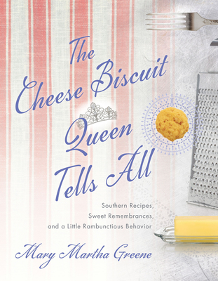 The Cheese Biscuit Queen Tells All: Southern Recipes, Sweet Remembrances, and a Little Rambunctious Behavior Cover Image