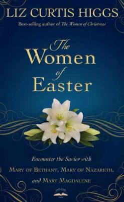 The Women of Easter: Encounter the Savior with Mary of Bethany, Mary of Nazareth, and Mary Magdalene Cover Image