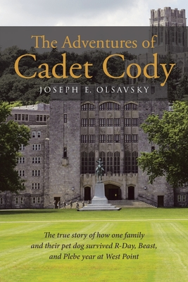 The Adventures of Cadet Cody: The true story of how one family and their pet dog survived R-Day, Beast, and Plebe year at West Point Cover Image