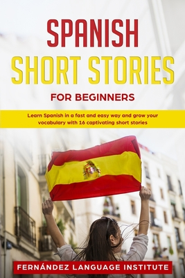 Spanish Short Stories for Beginners: Learn Spanish in a Fast and Easy Way, and Grow Your Vocabulary with 16 Captivating Short Stories Cover Image