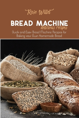 Bread Machine Delicious Recipes: Quick and Easy Bread Machine Recipes for Baking your Own Homemade Bread Cover Image