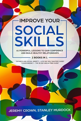 Improve Your Social Skills: 61 Powerful Lessons to Gain Confidence and Build Healthy Relationships by Reclaiming Your Life from Social Anxiety and Cover Image