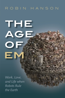The Age of Em: Work, Love, and Life When Robots Rule the Earth Cover Image