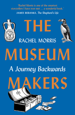 The Museum Makers: A Journey Backwards - From Old Boxes of Dark Family Secrets to a Golden Era of Museums Cover Image