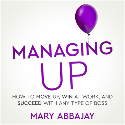 Managing Up: How to Move Up, Win at Work, and Succeed with Any Type of Boss Cover Image