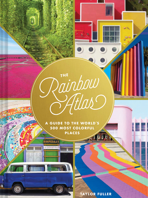 The Rainbow Atlas: A Guide to the World's 500 Most Colorful Places (Travel Photography Ideas and Inspiration, Bucket List Adventure Book)