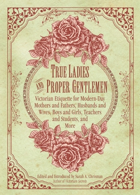 True Ladies and Proper Gentlemen: Victorian Etiquette for Modern-Day Mothers and Fathers, Husbands and Wives, Boys and Girls, Teachers and Students, and More Cover Image