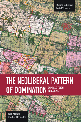 The Neoliberal Pattern of Domination: Capital's Reign in Decline (Studies in Critical Social Sciences) Cover Image