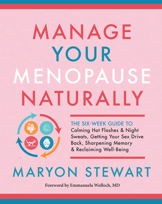 Manage Your Menopause Naturally: The Six-Week Guide to Calming Hot Flashes & Night Sweats, Getting Your Sex Drive Back, Sharpening Memory & Reclaiming Cover Image