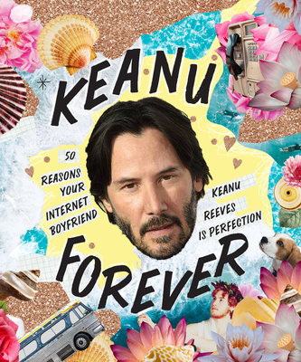 Keanu Forever: 50 Reasons Your Internet Boyfriend Keanu Reeves Is Perfection Cover Image