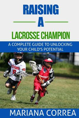 Raising a Lacrosse Champion: A complete guide to unlocking your childs potential Cover Image