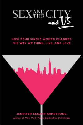 Sex and the City and Us: How Four Single Women Changed the Way We Think, Live, and Love Cover Image