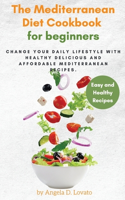 The Mediterranean Diet Cookbook For Beginners: Change Your Daily Lifestyle with Healthy Delicious And Affordable Mediterranean Recipes. Cover Image