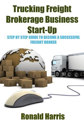Trucking Freight Brokerage Business Start-Up: Step By Step Guide To Become a Successful Freight Broker Cover Image