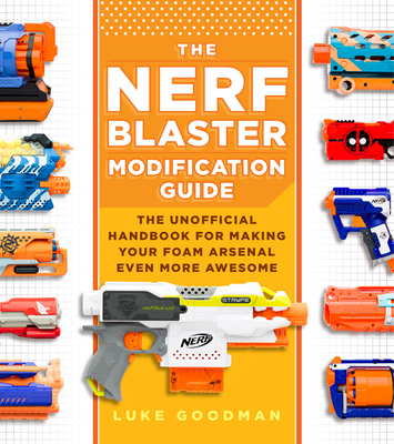 The Nerf Blaster Modification Guide: The Unofficial Handbook for Making Your Foam Arsenal Even More Awesome Cover Image
