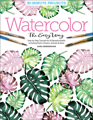 Watercolor the Easy Way: Step-By-Step Tutorials for 50 Beautiful Motifs Including Plants, Flowers, Animals & More Cover Image