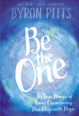 Be the One: Six True Stores of Teens Overcoming Hardship with Hope by Byron Pitts