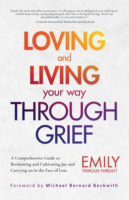 Loving and Living Your Way Though Grief: A Comprehensive Guide to Reclaiming and Cultivating Joy and Carrying on in the Face of Loss Cover Image