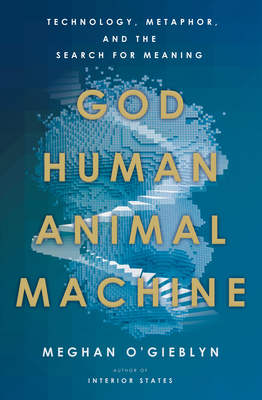 God, Human, Animal, Machine: Technology, Metaphor, and the Search for Meaning Cover Image
