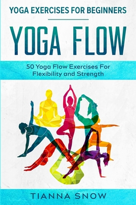 Yoga Exercises For Beginners: Yoga Flow! - 50 Yoga Flow Exercises For Flexibility and Strength Cover Image