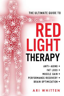 The Ultimate Guide To Red Light Therapy: How to Use Red and Near-Infrared Light Therapy for Anti-Aging, Fat Loss, Muscle Gain, Performance Enhancement Cover Image