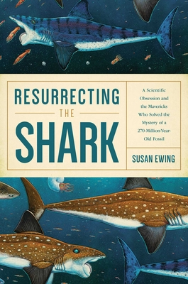 Resurrecting the Shark: A Scientific Obsession and the Mavericks Who Solved the Mystery of a 270-Million-Year-Old Fossil Cover Image