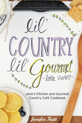 Lil' Country, Lil' Gourmet, Lotta Variety: Jenn's Kitchen and Gourmet Country Café Cookbook cover