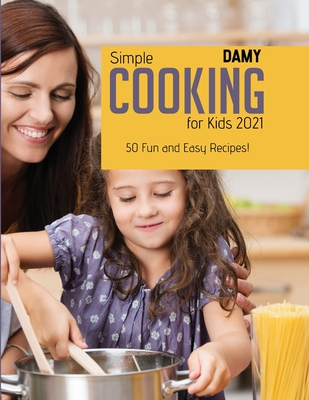 Simple Cooking for Kids 2021: 50 Fun and Easy Recipes! Cover Image