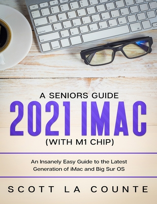 A Seniors Guide to the 2021 iMac (with M1 Chip): An Insanely Easy Guide to the Latest Generation of iMac and Big Sur OS Cover Image