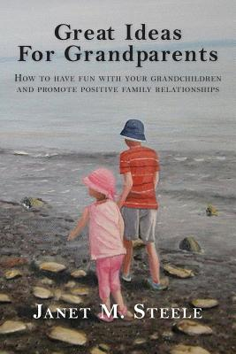 Great Ideas For Grandparents: How to have fun with your grandchildren and promote positive family relationships Cover Image